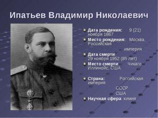 Ипатьев Владимир Николаевич Дата рождения:9 (21) ноября 1867 Место рождения: