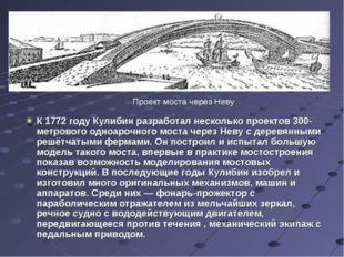 К 1772 году Кулибин разработал несколько проектов 300-метрового одноарочного