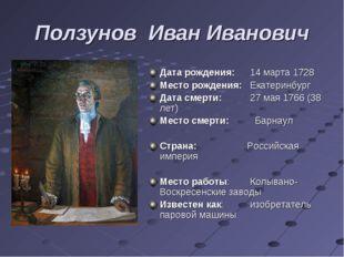 Ползунов Иван Иванович Дата рождения:14 марта 1728 Место рождения:Екатеринб