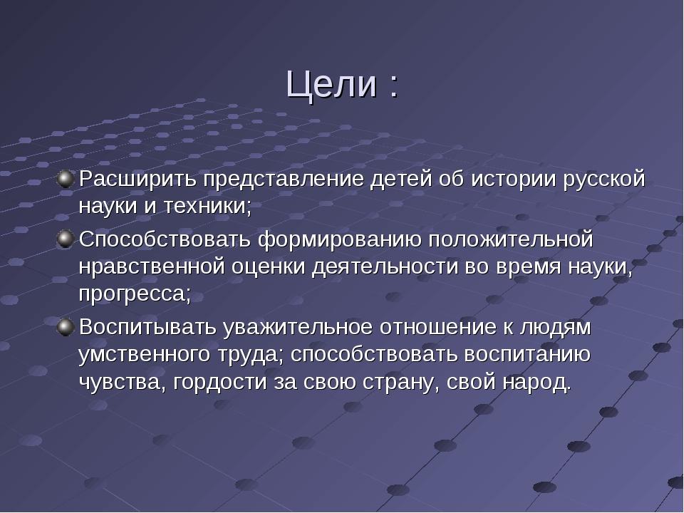 Цели : Расширить представление детей об истории русской науки и техники; Спос...