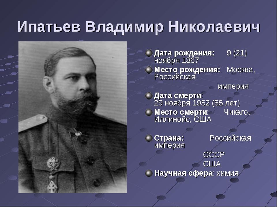 Ипатьев Владимир Николаевич Дата рождения:9 (21) ноября 1867 Место рождения:...