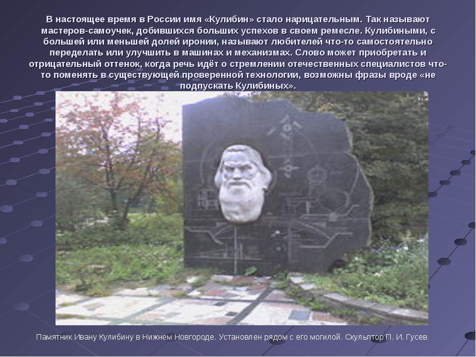 В настоящее время в России имя «Кулибин» стало нарицательным. Так называют ма...