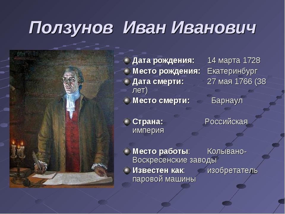 Ползунов Иван Иванович Дата рождения:14 марта 1728 Место рождения:Екатеринб...