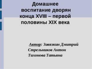 Домашнее воспитание дворян конца XVIII – первой половины XIX века Автор: Завя