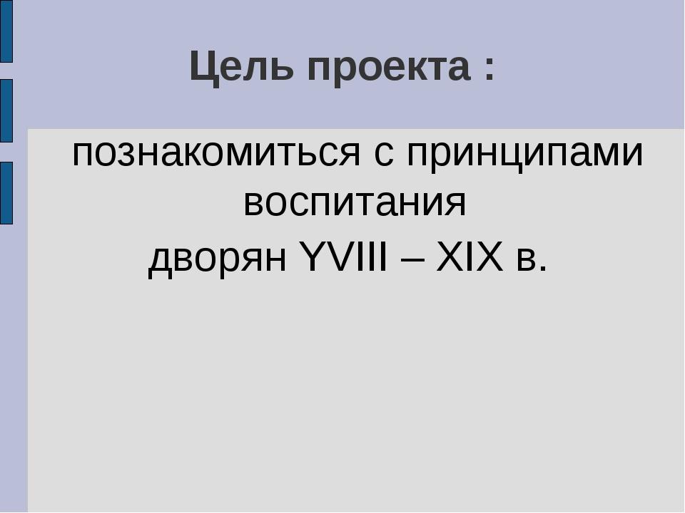 Цель проекта : познакомиться с принципами воспитания дворян YVIII – XIX в.