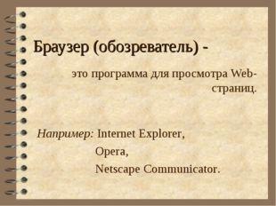 Браузер (обозреватель) - это программа для просмотра Web-страниц. Например: I