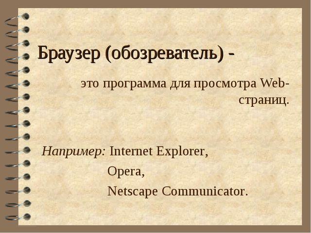 Браузер (обозреватель) - это программа для просмотра Web-страниц. Например: I...