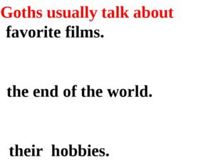 6. Goths usually talk about a) favorite films. b) the end of the world. c) th