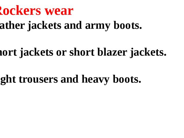 2. Rockers wear a) leather jackets and army boots. b) short jackets or short...