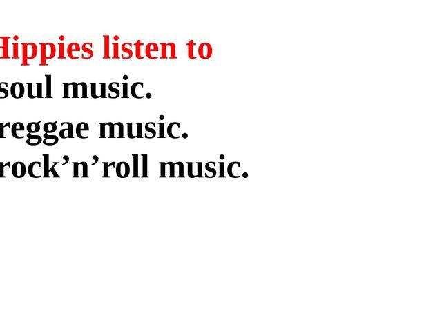 7. Hippies listen to soul music. reggae music. rock'n'roll music.