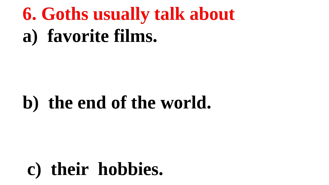 6. Goths usually talk about a) favorite films. b) the end of the world. c) th...