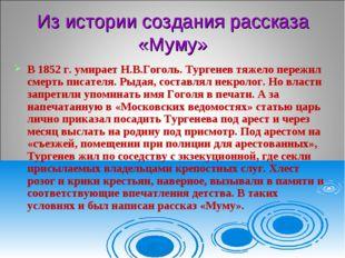 Из истории создания рассказа «Муму» В 1852 г. умирает Н.В.Гоголь. Тургенев тя