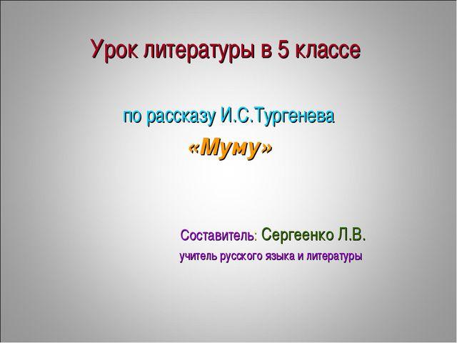 Урок литературы в 5 классе по рассказу И.С.Тургенева «Муму» Составитель: Серг...