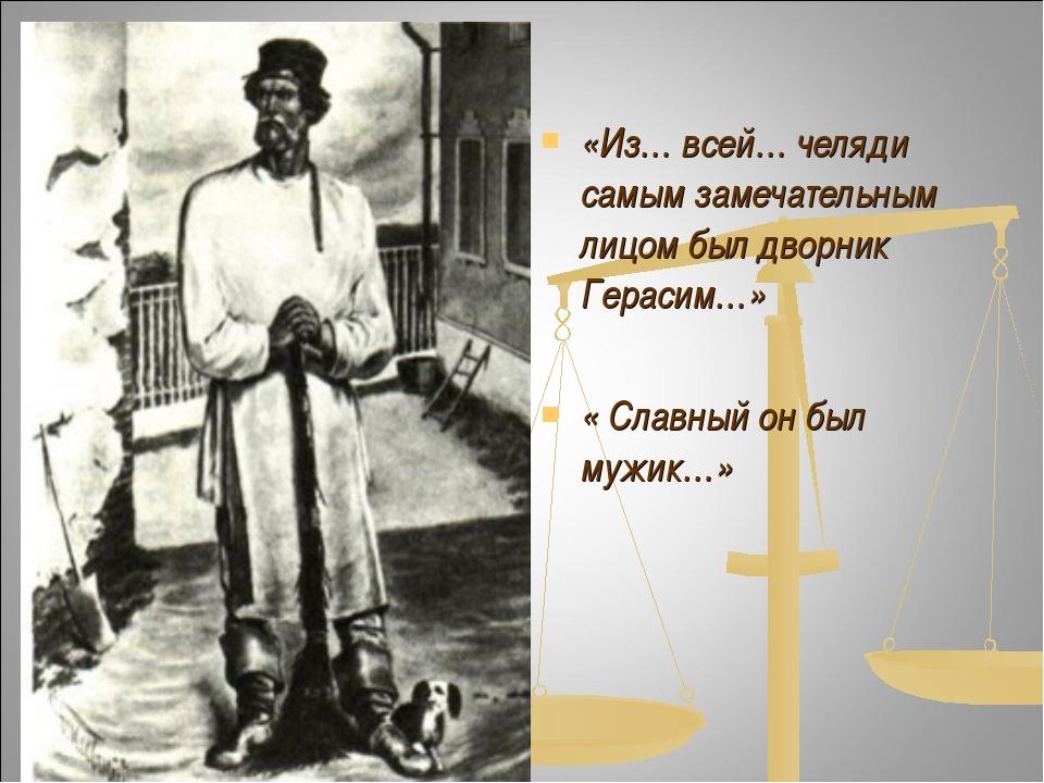 «Из… всей… челяди самым замечательным лицом был дворник Герасим…» « Славный о...
