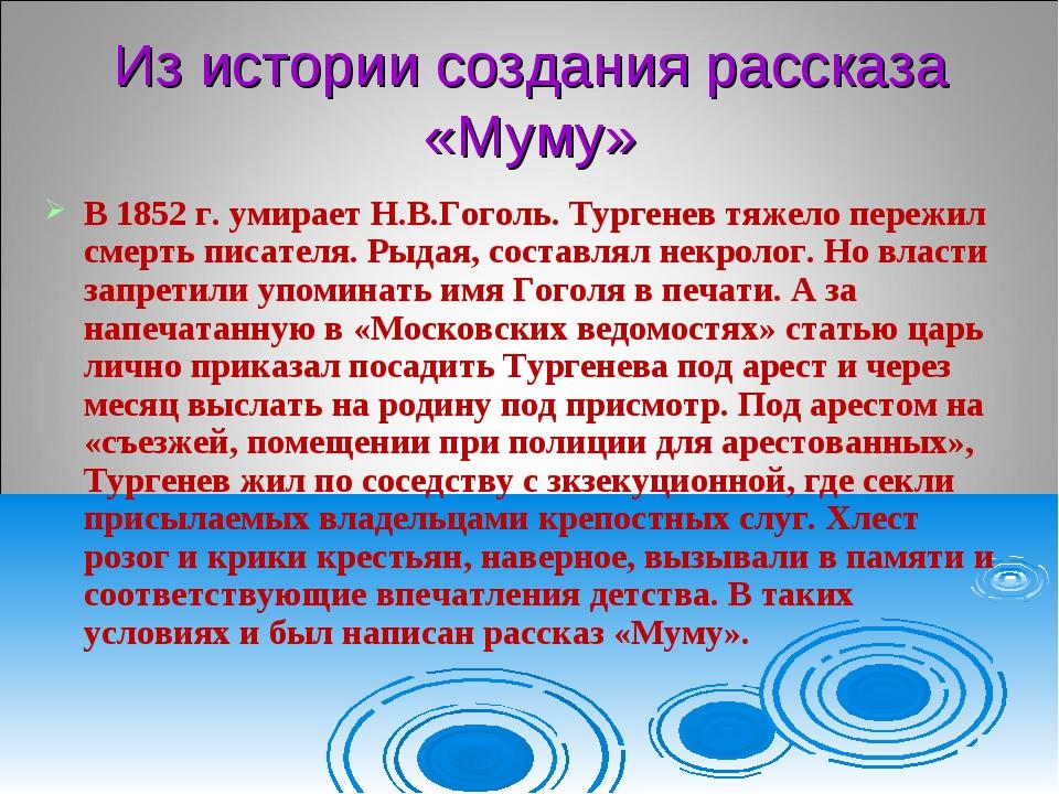 Из истории создания рассказа «Муму» В 1852 г. умирает Н.В.Гоголь. Тургенев тя...