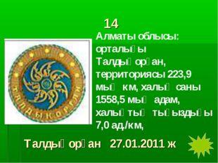 14 Алматы облысы: орталығы Талдықорған, территориясы 223,9 мың км, халық саны