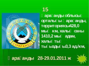 15 Қарағанды облысы: орталығы Қарағанды, территориясы428,0 мың км, халық саны