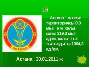 16 Астана қаласы: территориясы 0,3 мың км, халық саны 319,3 мың адам, халықты