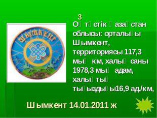 3 Оңтүстік Қазақстан облысы: орталығы Шымкент, территориясы 117,3 мың км, хал