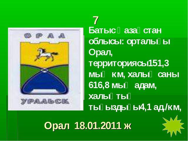 7 Батыс Қазақстан облысы: орталығы Орал, территориясы151,3 мың км, халық саны...