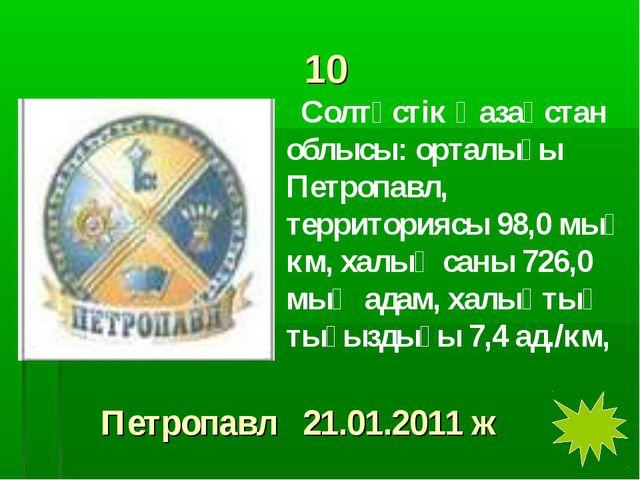 10 Солтүстік Қазақстан облысы: орталығы Петропавл, территориясы 98,0 мың км,...