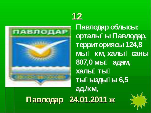 12 Павлодар облысы: орталығы Павлодар, территориясы 124,8 мың км, халық саны...
