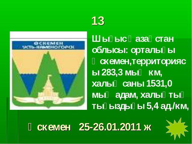 13 Шығыс Қазақстан облысы: орталығы Өскемен,территориясы 283,3 мың км, халық...
