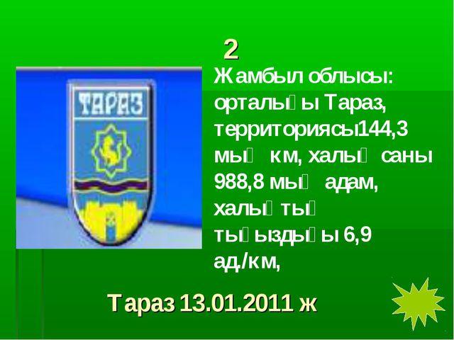 2 Жамбыл облысы: орталығы Тараз, территориясы144,3 мың км, халық саны 988,8 м...