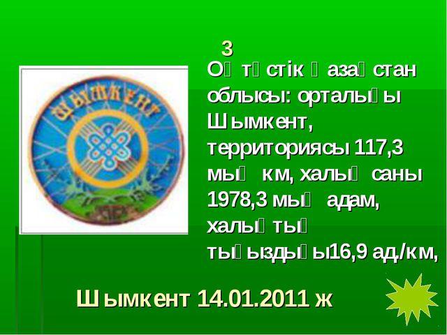 3 Оңтүстік Қазақстан облысы: орталығы Шымкент, территориясы 117,3 мың км, хал...
