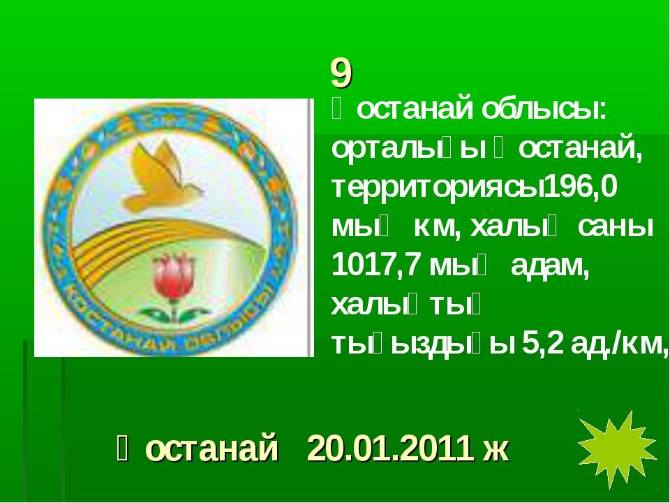 9 Қостанай облысы: орталығы Қостанай, территориясы196,0 мың км, халық саны 10...