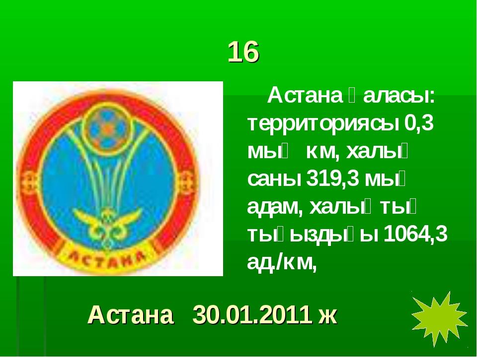 16 Астана қаласы: территориясы 0,3 мың км, халық саны 319,3 мың адам, халықты...