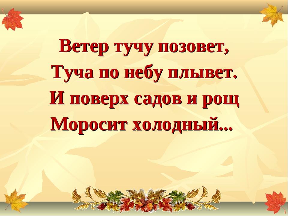Ветер тучу позовет, Туча по небу плывет. И поверх садов и рощ Моросит холодны...