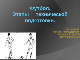 Футбол. Этапы технической подготовки. Презентация тренера – преподавателя Боб