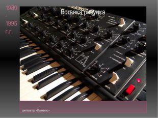 1980-1995 г.г. синтезатор «Поливокс»