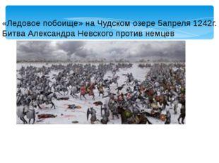 «Ледовое побоище» на Чудском озере 5апреля 1242г. Битва Александра Невского п