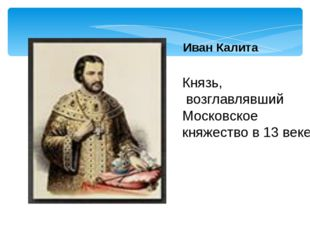 Иван Калита Князь, возглавлявший Московское княжество в 13 веке