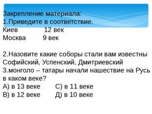Закрепление материала: 1.Приведите в соответствие. Киев 12 век Москва 9 век 2