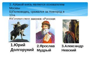 3. А)Какой князь является основателем Москвы Б)Полководец, сражался за Новгор