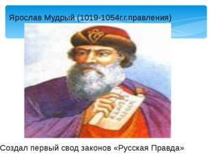 Ярослав Мудрый (1019-1054г.г.правления) Создал первый свод законов «Русская П