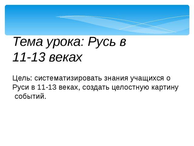 Тема урока: Русь в 11-13 веках Цель: систематизировать знания учащихся о Рус...