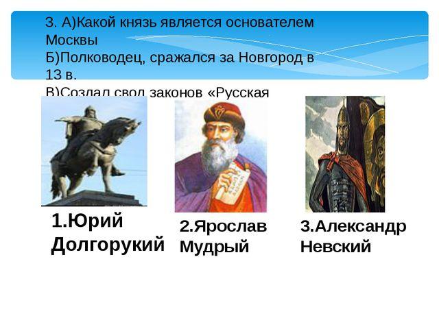 3. А)Какой князь является основателем Москвы Б)Полководец, сражался за Новгор...