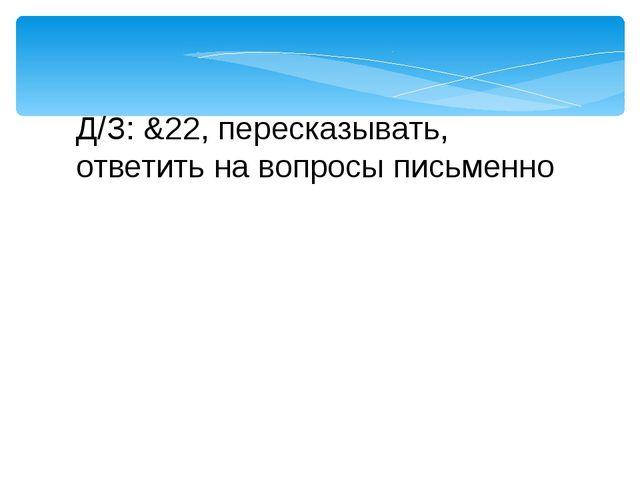 Д/З: &22, пересказывать, ответить на вопросы письменно