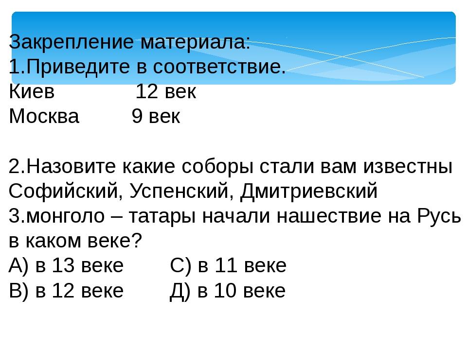 Закрепление материала: 1.Приведите в соответствие. Киев 12 век Москва 9 век 2...