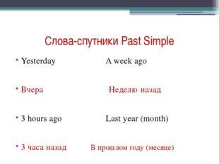 Слова-спутники Past Simple Yesterday A week ago Вчера Неделю назад 3 hours ag