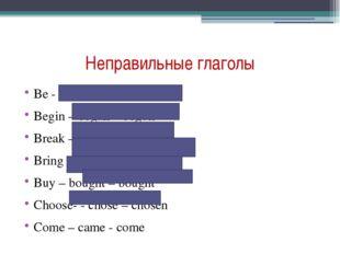 Неправильные глаголы Be - was/were – been Begin – began – begun Break – broke