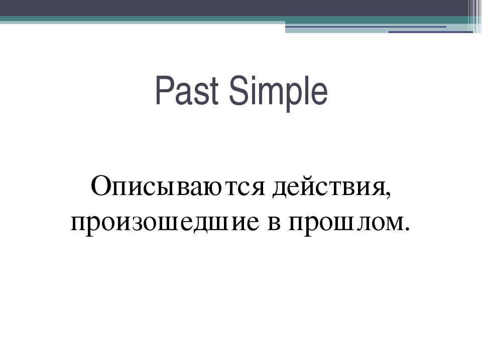 Past Simple Описываются действия, произошедшие в прошлом.
