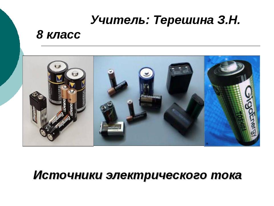 Учитель: Терешина З.Н. 8 класс Источники электрического тока