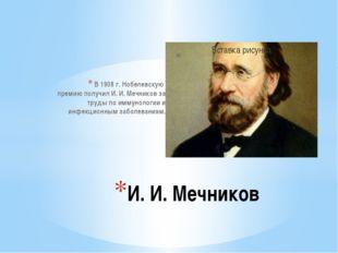 В 1908 г. Нобелевскую премию получил И. И. Мечников за труды по иммунологии