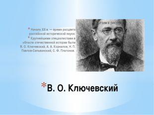 Начало XX в. — время расцвета российской исторической науки. Крупнейшими спец