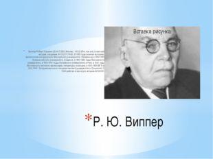 Виппер Роберт Юрьевич [2(14).7.1859, Москва, - 30.12.1954, там же], советский